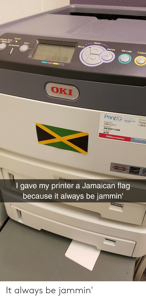 Help, Office, and Power: MENU  READY  POWER SAVE  BACK  ON LINE CANCE  HELP  ATTENTION  OKI  PrintIQ  Accour  t Toner  1.855  Model N  OKI C711  AK25011348  ATR  Office DE  POT  I gave my printer a Jamaican flag  because it always be jammin  ETT  ER It always be jammin'