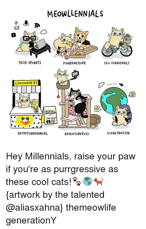 Pussing: MEOWLLENNIALS  TECH-SPURRTS  PURRGRESSIVE  Eco-FURRIENDLY  LEMONADE $1  Oto  MEOW  LIKE US ON  ENTREPURRNEURIAL  GLOBE TROTTER  ADVENTURE PUSS Hey Millennials, raise your paw if you're as purrgressive as these cool cats!🐾🌎🐈 {artwork by the talented @aliasxahna} themeowlife generationY