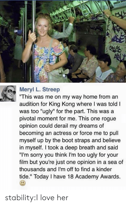 """Academy Awards, Love, and Sorry: Mer L. Streep  """"This was me on my way home from an  audition for King Kong where I was told I  was too """"ugly"""" for the part. This was a  pivotal moment for me. This one rogue  opinion could derail my dreams of  becoming an actress or force me to pull  myself up by the boot straps and believe  in myself. I took a deep breath and said  """"I'm sorry you think I'm too ugly for your  film but you're just one opinion in a sea of  thousands and I'm off to find a kinder  tide."""" Today I have 18 Academy Awards. stability:I love her"""