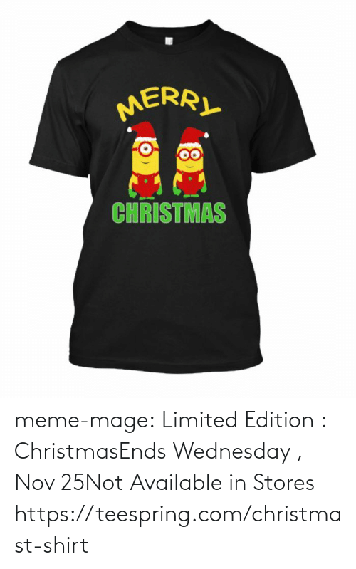 Mera: MERA  CHRISTMAS meme-mage:    Limited Edition : ChristmasEnds Wednesday , Nov 25Not Available in Stores https://teespring.com/christmast-shirt