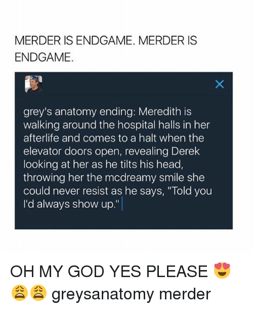 "God, Head, and Memes: MERDER IS ENDGAME. MERDER IS  ENDGAME.  grey's anatomy ending: Meredith is  walking around the hospital halls in her  afterlife and comes to a halt when the  elevator doors open, revealing Derek  looking at her as he tilts his head,  throwing her the mcdreamy smile she  could never resist as he says, ""Told you  I'd always show up."" OH MY GOD YES PLEASE 😍😩😩 greysanatomy merder"