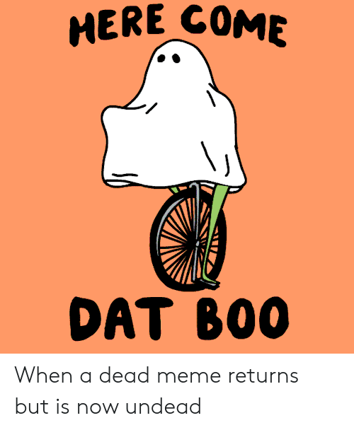 Meme, Dat, and Now: MERE COME  DAT B00 When a dead meme returns but is now undead