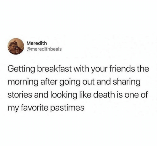 Friends, Breakfast, and Death: Meredith  @meredithbeals  Getting breakfast with your friends the  morning after going out and sharing  stories and looking like death is one of  my favorite pastimes