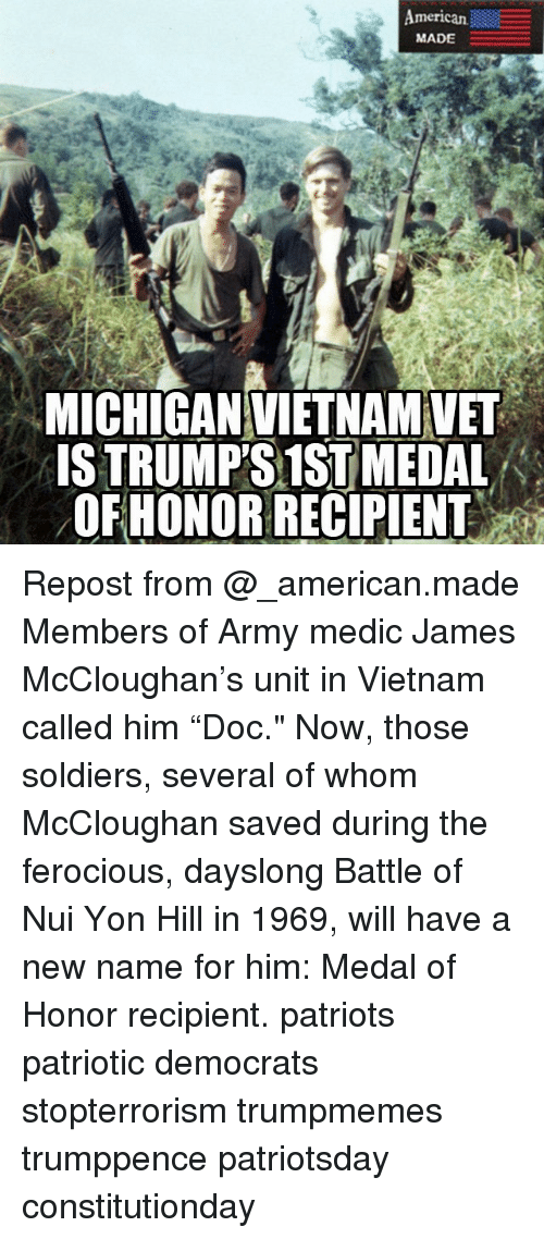 "Memes, Patriotic, and Soldiers: merican  MADE  MICHIGANVIETNAMVET  ISTRUMPS 1ST MEDAL  OFHONOR RECIPIENT Repost from @_american.made Members of Army medic James McCloughan's unit in Vietnam called him ""Doc."" Now, those soldiers, several of whom McCloughan saved during the ferocious, dayslong Battle of Nui Yon Hill in 1969, will have a new name for him: Medal of Honor recipient. patriots patriotic democrats stopterrorism trumpmemes trumppence patriotsday constitutionday"