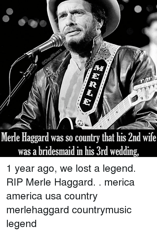 America, Memes, and Lost: Merle Haggard was so country that his 2nd wife  was a bridesmaid in his 3rd wedding, 1 year ago, we lost a legend. RIP Merle Haggard. . merica america usa country merlehaggard countrymusic legend