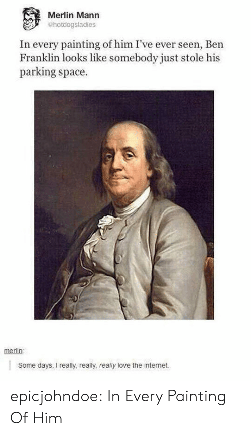 merlin: Merlin Mann  @hotdogsladies  In every painting of him I've ever seen, Ben  Franklin looks like somebody just stole his  parking space  merlin:  Some days, I really, really, really love the internet epicjohndoe:  In Every Painting Of Him