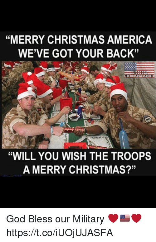 """America, Christmas, and God: """"MERRY CHRISTMAS AMERICA  WE'VE GOT YOUR BACK""""  """"WILL YOU WISH THE TROOPS  A MERRY CHRISTMAS?'"""" God Bless our Military ❤️🇺🇸❤️ https://t.co/iUOjUJASFA"""