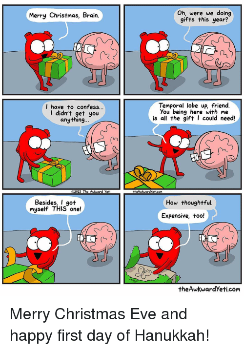 Awkward Yeti, Brains, and Memes: Merry Christmas, Brain.  have to confess.  didn't get you  anything...  O2015 The Awkward yeti  Besides, I got  myself THIS one!  Oh, were we doing  gifts this year?  Temporal lobe up, friend.  you being here with me  is all the gift I could need!  theAwkwardyeticom  How thoughtful.  Expensive, too!  the Awkward yeti.com Merry Christmas Eve and happy first day of Hanukkah!