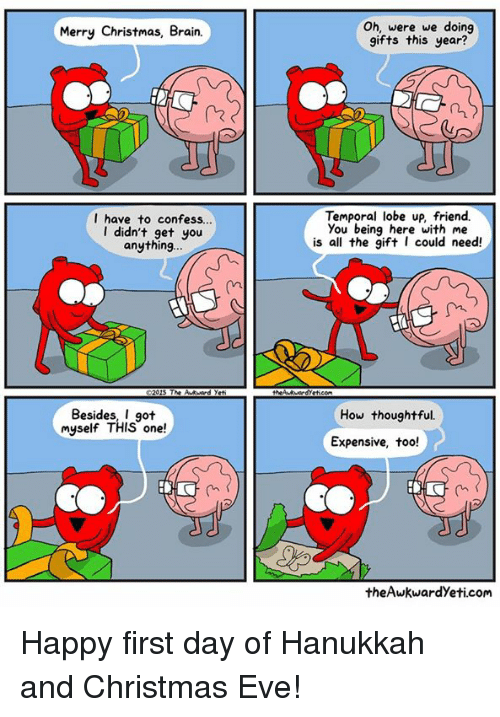 Brains, Memes, and Brain: Merry Christmas, Brain.  I have to confess...  I didn't get you  anything  Besides, I got  myself THIS one  Oh, were we doing  gifts this year?  Temporal lobe up friend.  you being here with me  is all the gift I could need!  How thoughtful.  Expensive, too!  theAwkwardyeti.com Happy first day of Hanukkah and Christmas Eve!