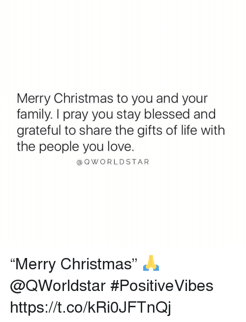 """Blessed, Christmas, and Family: Merry Christmas to you and your  family. I pray you stay blessed and  grateful to share the gifts of life with  the people you love.  a QWORLDSTAR """"Merry Christmas"""" 🙏 @QWorldstar #PositiveVibes https://t.co/kRi0JFTnQj"""