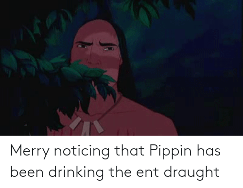 ent: Merry noticing that Pippin has been drinking the ent draught
