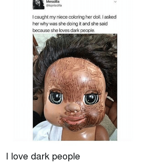 Love, Memes, and 🤖: Mescilla  ispriscilla  l caught my niece coloring her doll. asked  her why was she doing it and she said  because she loves dark people. I love dark people