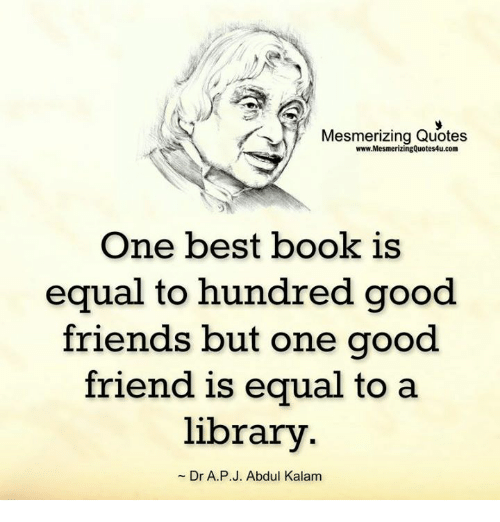 Friends, Memes, and Best: Mesmerizing Quotes  www.MesmerizingQuotes4u.com  One best book is  equal to hundred good.  friends but one good  friend is equal to a  library  Dr A. P J. Abdul Kalam