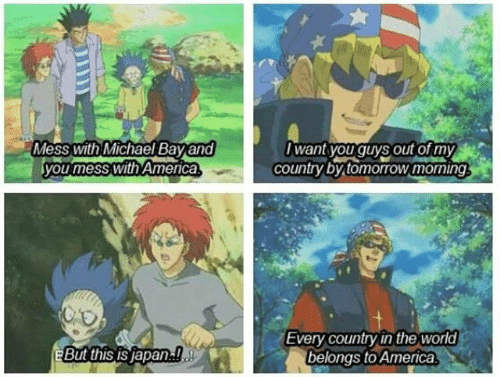 America, Japan, and Michael: Mess with Michael Bay and  you mess with America  want youguys out ormy  country by tomorrow morning  Every country in the world  belongs to America  eBut this IS Japan!