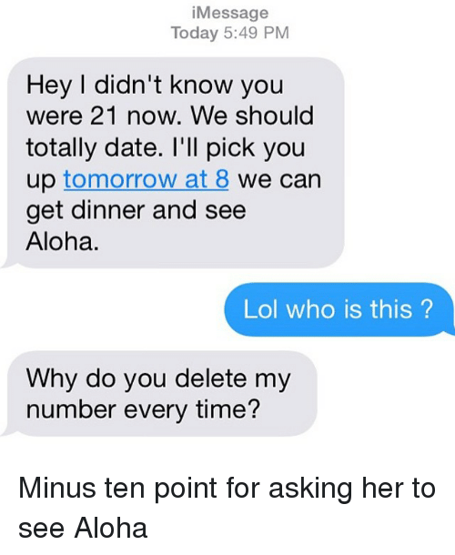Dating, Lol, and Relationships: Message  i Today 5:49 PM  Hey I didn't know you  were 21 now. We should  totally date. I'll pick you  up tomorrow at 8  we can  get dinner and see  Aloha.  Lol who is this?  Why do you delete my  number every time? Minus ten point for asking her to see Aloha