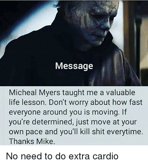 Life Lesson: Message  Micheal Myers taught me a valuable  life lesson. Don't worry about how fast  everyone around you is moving. If  you're determined, just move at your  own pace and you'll kill shit everytime.  Thanks Mike. No need to do extra cardio