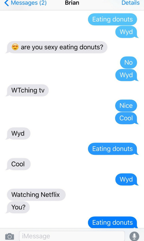 You Sexy: Messages  (2)  Brian  Details  Eating donuts  Wyd  are you sexy eating donuts?  No  Wyd  WTching tv  Nice  Cool  Wyd  Eating donuts  Cool  Wyd  Watching Netflix  You?  Eating donuts  iMessage