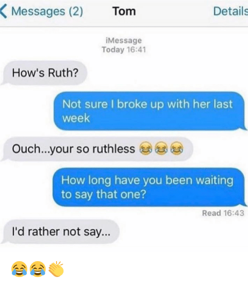 Memes, Today, and Ruthless: Messages (2)  Tom  Details  i Message  Today 16:41  How's Ruth?  Not sure I broke up with her last  week  Ouch...your so ruthless  How long have you been waiting  to say that one?  Read 16:43  I'd rather not say... 😂😂👏