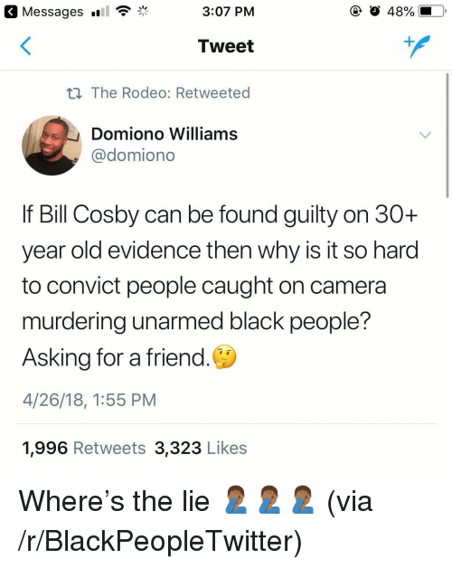 Bill Cosby, Blackpeopletwitter, and Black: Messages  3:07 PM  O 48%  Tweet  n The Rodeo: Retweeted  Domiono Williams  @domiono  If Bill Cosby can be found guilty on 30+  year old evidence then why is it so harod  to convict people caught on camera  murdering unarmed black people?  Asking for a friend.  4/26/18, 1:55 PM  1,996 Retweets 3,323 Likes <p>Where's the lie 🤦🏾‍♂️🤦🏾‍♂️🤦🏾‍♂️ (via /r/BlackPeopleTwitter)</p>