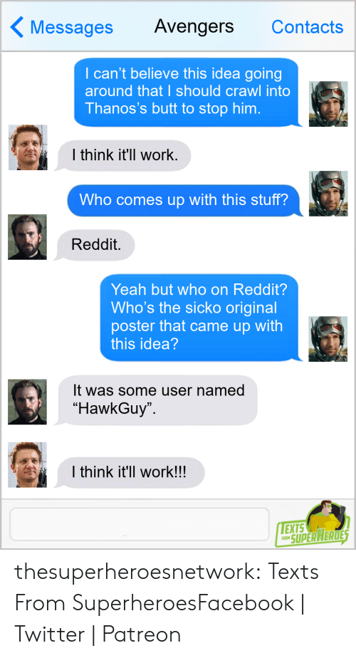 "Butt, Facebook, and Reddit: Messages Avengers Contacts  I can't believe this idea going  around that I should crawl into  Thanos's butt to stop him.  l think it'll work  Who comes up with this stuff?  Reddit.  Yeah but who on Reddit?  Who's the sicko original  poster that came up with  this idea  It was some user named  ""HawkGuy  I think it'll work!!  EXTS  RO SUPERAERDE thesuperheroesnetwork:  Texts From SuperheroesFacebook 