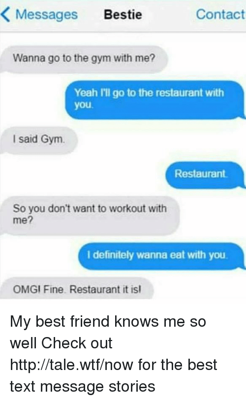 Best Friend, Dank, and Definitely: Messages Bestie  Contact  Wanna go to the gym with me?  Yeah I'll go to the restaurant with  you  I said Gym.  Restaurant  So you don't want to workout with  me?  I definitely wanna eat with you  OMGI Fine. Restaurant it isl My best friend knows me so well Check out http://tale.wtf/now for the best text message stories