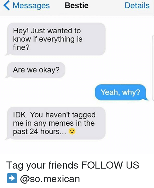Friends, Memes, and Yeah: Messages Bestie  Details  Hey! Just wanted to  know if everything is  fine?  Are we okay?  Yeah, why?  IDK. You haven't tagged  me in any memes in the  past 24 hours... - Tag your friends FOLLOW US➡️ @so.mexican