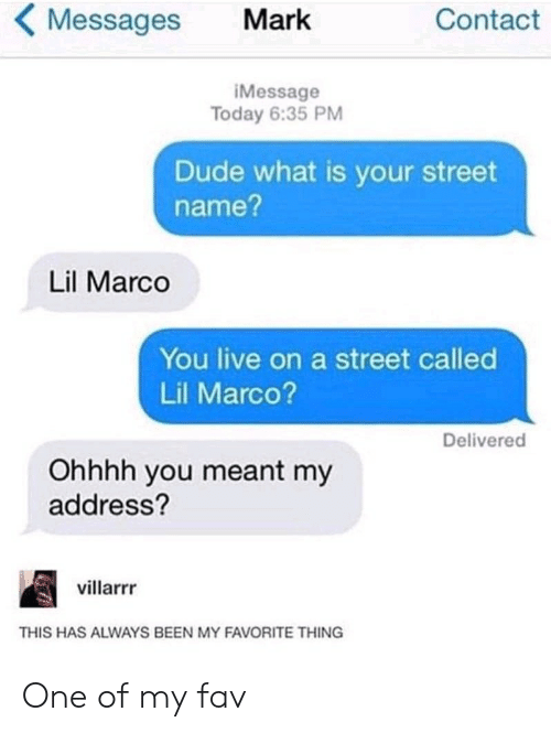 Dude, Live, and Today: Messages  Contact  Mark  iMessage  Today 6:35 PM  Dude what is your street  name?  Lil Marco  You live on a street called  Lil Marco?  Delivered  Ohhhh you meant my  address?  villarrr  THIS HAS ALWAYS BEEN MY FAVORITE THING One of my fav