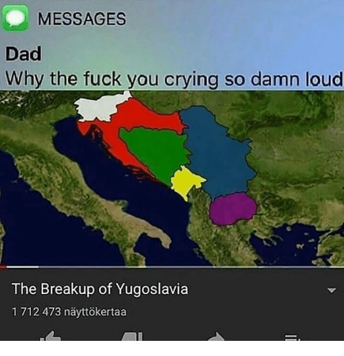 Crying, Dad, and Fuck You: MESSAGES  Dad  Why the fuck you crying so damn loud  The Breakup of Yugoslavia  1 712 473 näyttökertaa