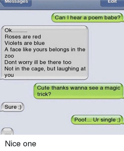 Cute, Blue, and Magic: Messages  Edit  Can I hear a poem babe?  Roses are red  Violets are blue  A face like yours belongs in the  zoo  Dont worry ill be there too  Not in the cage, but laughing at  you  Cute thanks wanna see a magic  trick?  Sure ;  Poof.... Ur single;)