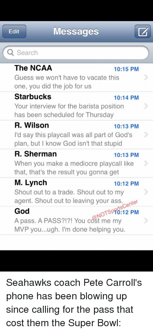 Pete Carroll: Messages  Edit  Q Search  The NCAA  10:15 PM  Guess we won't have to vacate this  one, you did the job for us  Starbucks  10:14 PM  Your interview for the barista position  has been scheduled for Thursday  R. Wilson  10:13 PM  I'd say this playcall was all part of God's  plan, but know God isn't that stupid  R. Sherman  10:13 PM  When you make a mediocre playcall like  that, that's the result you gonna get  M. Lynch  10:12 PM  Shout out to a trade. Shout out to my  agent. Shout out to leaving your ass. center  God  OTSpTo:12 PM  A pass. A PASS?!?! You cost me my  MVP you...ugh. I'm done helping you Seahawks coach Pete Carroll's phone has been blowing up since calling for the pass that cost them the Super Bowl: