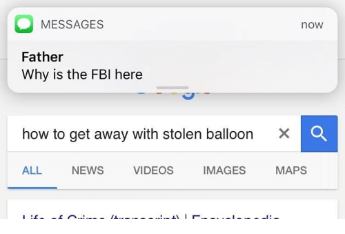 Fbi, Memes, and News: MESSAGES  Father  Why is the FBI here  now  how to get away with stolen balloon  ×  ALL NEWS VIDEOS IMAGES MAPS