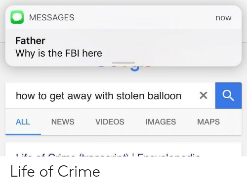 Crime, Fbi, and Life: MESSAGES  Father  Why is the FBI here  now  how to get away with stolen balloon x  ALL  NEWS  VIDEOS  IMAGES  MAPS Life of Crime