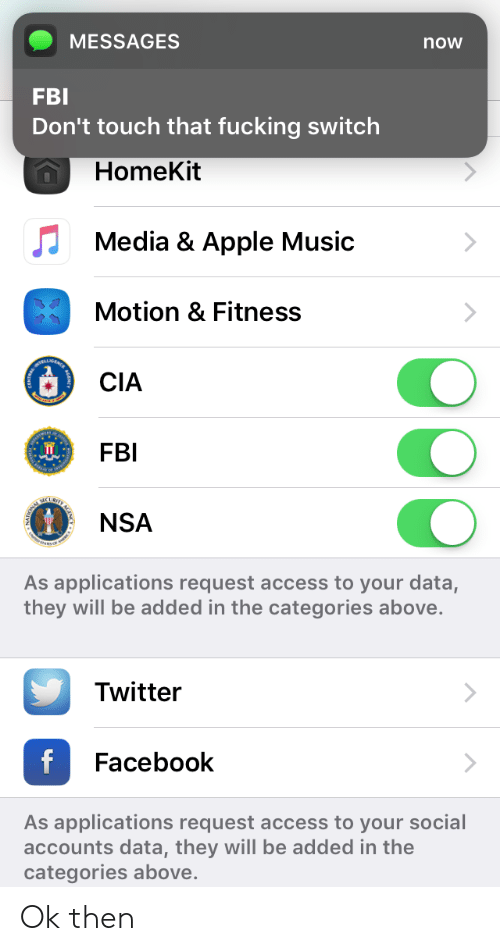 Apple Music: MESSAGES  FBI  Don't touch that fucking switch  now  HomeKit  Media & Apple Music  Motion & Fitness  CIA  FBI  NSA  As applications request access to your data,  they will be added in the categories above.  Twitter  Facebook  As applications request access to your social  accounts data, they will be added in the  categories above Ok then