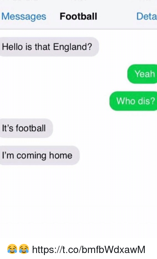 England, Football, and Hello: Messages Football  Deta  Hello is that England?  Yeah  Who dis?  It's football  I'm coming home 😂😂 https://t.co/bmfbWdxawM