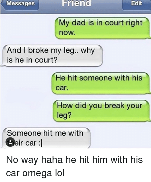 Dad, Lol, and Break: Messages  Friend  Edit  My dad is in court right  now.  And I broke my leg.. why  is he in court?  He hit someone with his  car.  How did you break your  leg?  Someone hit me with  Beir car :l