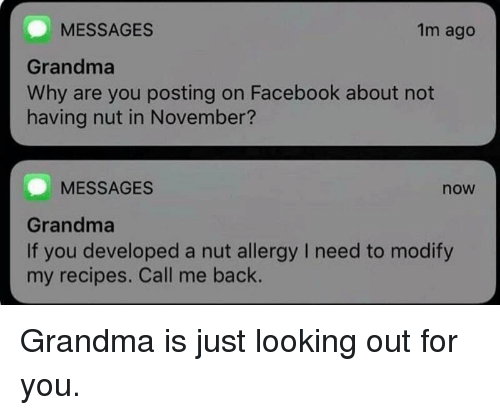 Facebook, Grandma, and Recipes: MESSAGES  Grandma  Why are you posting on Facebook about not  having nut in November?  1m ago  MESSAGES  now  Grandma  If you developed a nut allergy I need to modify  my recipes. Call me back. Grandma is just looking out for you.