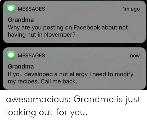 Facebook, Grandma, and Tumblr: MESSAGES  Grandma  Why are you posting on Facebook about not  having nut in November?  1m ago  MESSAGES  now  Grandma  If you developed a nut allergy I need to modify  my recipes. Call me back. awesomacious:  Grandma is just looking out for you.