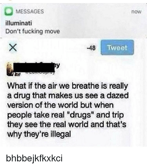 """Drugs, Fucking, and Illuminati: MESSAGES  illuminati  Don't fucking move  now  48  Tweet  warn  What if the air we breathe is really  a drug that makes us see a dazed  version of the world but when  people take real """"drugs"""" and trip  they see the real world and that's  why they're illegal bhbbejkfkxkci"""
