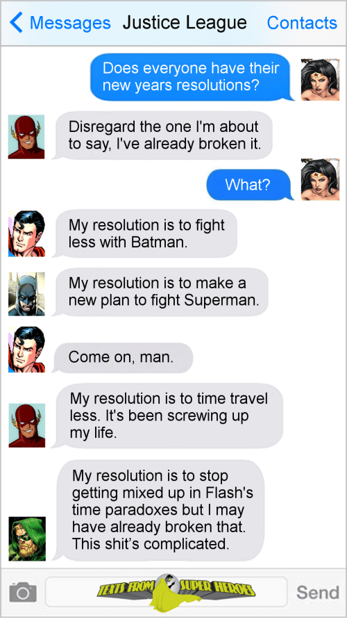 time travel: Messages Justice League Contacts  Does everyone have their  new years resolutions?  Disregard the one I'm about  to say, Tve already broKen it  What?  My resolution is to fight  less with Batman  My resolution is to make a  new plan to fight Superman  Come on, man  My resolution is to time travel  less. It's been screwing up  my life  My resolution is to stop  getting mixed up in Flash's  time paradoxes but I may  nave already broken that  This shit's complicated  Send