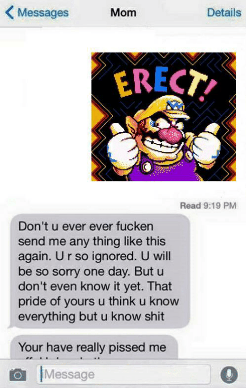 Shit, Sorry, and Mom: Messages Mom  Details  ERECT  Read 9:19 PM  Don't u ever ever fucken  send me any thing like this  again. U r so ignored. U will  be so sorry one day. But u  don't even know it yet. That  pride of yours u think u know  everything but u know shit  Your have really pissed me  Message