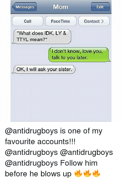 """Facetime, Love, and Memes: Messages  Mom  Edit  Call  FaceTime  Contact  """"What does IDK, LY &  TTYL mean?""""  I don't know, love you,  talk to you later.  OK, I will ask your sister. @antidrugboys is one of my favourite accounts!!! @antidrugboys @antidrugboys @antidrugboys Follow him before he blows up 🔥🔥🔥"""
