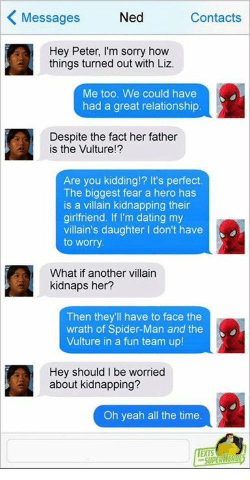 Dating, Facts, and Memes: Messages  Ned  Contacts  Hey Peter, I'm sorry how  things turned out with Liz.  Me too. We could have  had a great relationship  Despite the fact her father  is the Vulture!?  Are you kidding!? It's perfect  The biggest fear a hero has  is a villain kidnapping their  girlfriend. If I'm dating my  villain's daughter I don't have  to worry  What if another villain  kidnaps her?  Then they'll have to face the  wrath of Spider-Man and the  Vulture in a fun team up!  Hey should I be worried  about kidnapping?  Oh yeah all the time  EXTS