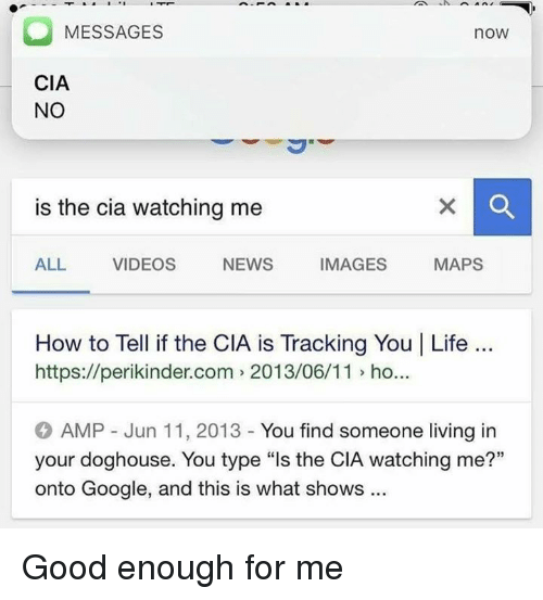 """doghouse: MESSAGES  no  CIA  NO  is the cia watching me  NEWS  IMAGES  MAPS  ALL VIDEOS  How to Tell if the CIA is Tracking You I Life  https://perikinder.com 2013/06/11 ho...  AMP Jun 11, 2013 You find someone living in  your doghouse. You type """"ls the CIA watching me?""""  onto Google, and this is what shows Good enough for me"""