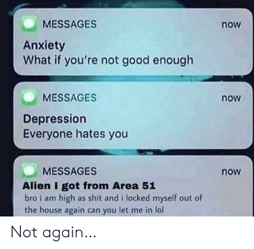 Lol, Shit, and Alien: MESSAGES  now  Anxiety  What if you're not good enough  MESSAGES  now  Depression  Everyone hates you  MESSAGES  now  Alien I got from Area 51  bro i am high as shit and i locked myself out of  the house again can you let me in lol Not again…