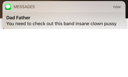 Band: MESSAGES  now  Dad Father  You need to check out this band insane clown pussy