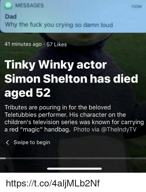 """Crying, Dad, and Fuck You: MESSAGES  now  Dad  Why the fuck you crying so damn loud  41 minutes ago 57 Likes  Tinky Winky actor  Simon Shelton has died  aged 52  Tributes are pouring in for the beloved  Teletubbies performer. His character on the  children's television series was known for carrying  a red """"magic"""" handbag. Photo via @ThelndyTV  < Swipe to begin https://t.co/4aljMLb2Nf"""