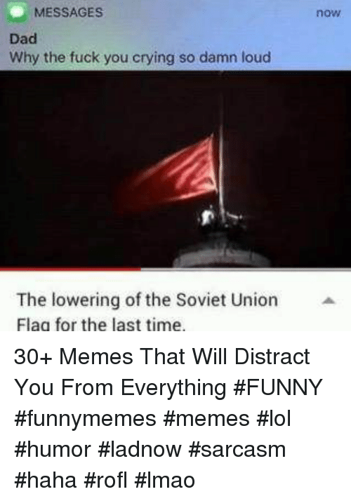 Crying, Dad, and Fuck You: MESSAGES  now  Dad  Why the fuck you crying so damn loud  The lowering of the Soviet Union  Flag for the last time 30+ Memes That Will Distract You From Everything #FUNNY #funnymemes #memes #lol #humor #ladnow #sarcasm #haha #rofl #lmao