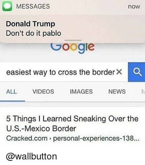 Donald Trump, Memes, and News: MESSAGES  now  Donald Trump  Don't do it pablo  Googie  easiest way to cross the border×  ALL VIDEOS IMAGES NEWS  5 Things I Learned Sneaking Over the  U.S.-Mexico Border  Cracked.com personal-experiences-138.. @wallbutton
