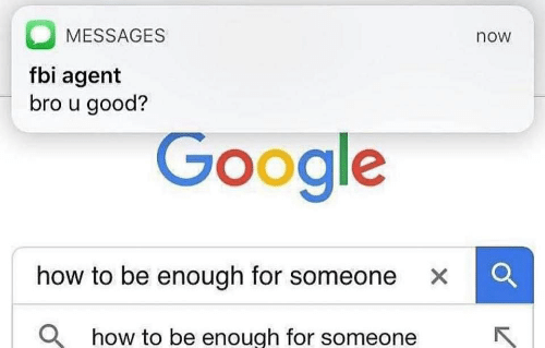 Fbi, Google, and Good: MESSAGES  now  fbi agent  bro u good?  Google  how to be enough for someone x  Q  how to be enough for someone