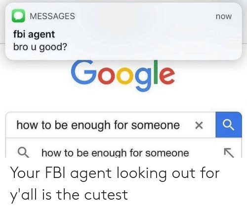 Fbi, Google, and Good: MESSAGES  now  fbi agent  bro u good?  Google  how to be enough for someone XC  O how to be enough for someone Your FBI agent looking out for y'all is the cutest